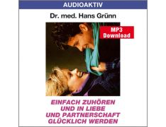 Dr. med. Hans Grünn: Einfach zuhören und in Liebe und Partnerschaft glücklich werden (MP3)
